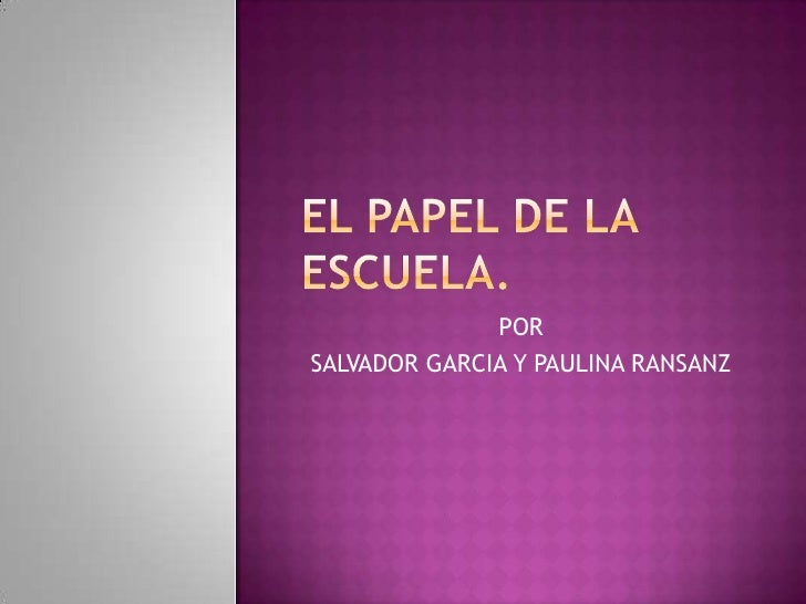 EL PAPEL DE LA ESCUELA.<br />POR<br />SALVADOR GARCIA Y PAULINA RANSANZ<br />