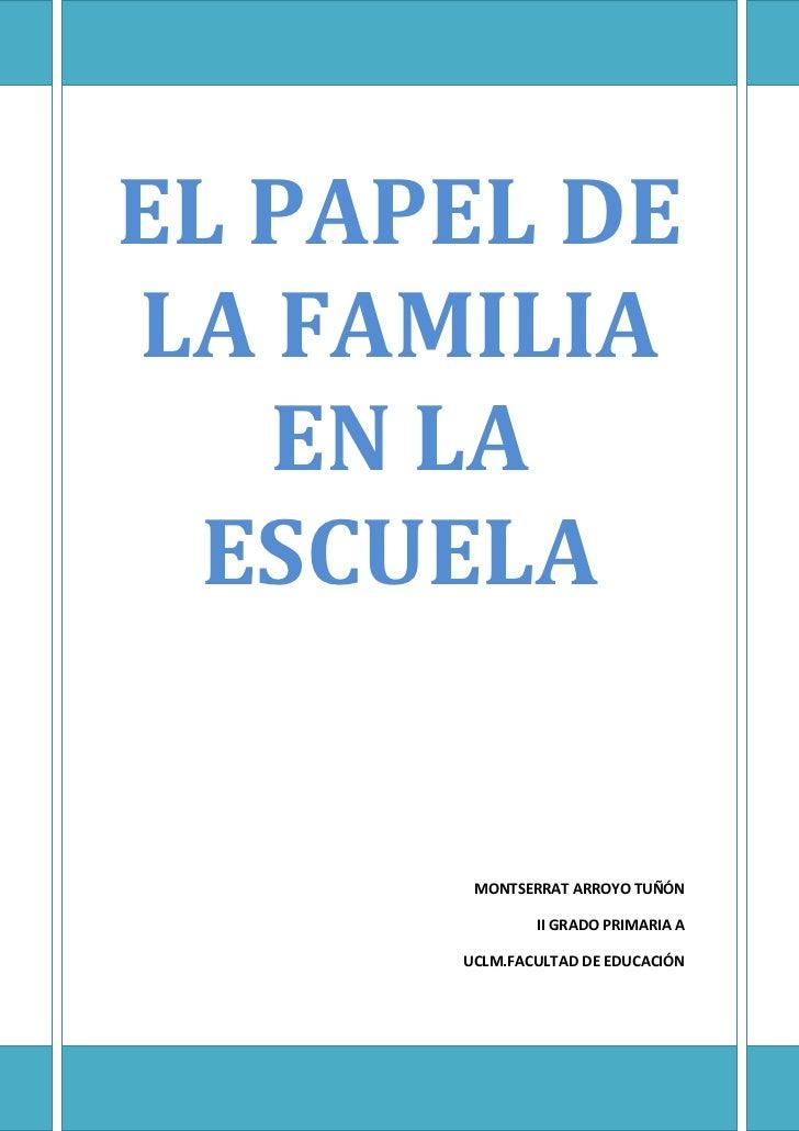 EL PAPEL DE LA FAMILIA EN LA ESCUELAMONTSERRAT ARROYO TUÑÓNII GRADO PRIMARIA AUCLM.FACULTAD DE EDUCACIÓN<br />EL PAPEL DE ...