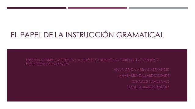 EL PAPEL DE LA INSTRUCCIÓN GRAMATICAL ENSEÑAR DRAMÁTICA TIENE DOS UTILIDADES: APRENDER A CORREGIR Y APRENDER LA ESTRUCTURA...