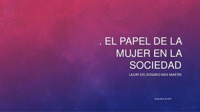 . EL PAPEL DE LA MUJER EN LA SOCIEDAD LAURY DEL ROSARIO MEX MARTIN  Noviembre de 2013
