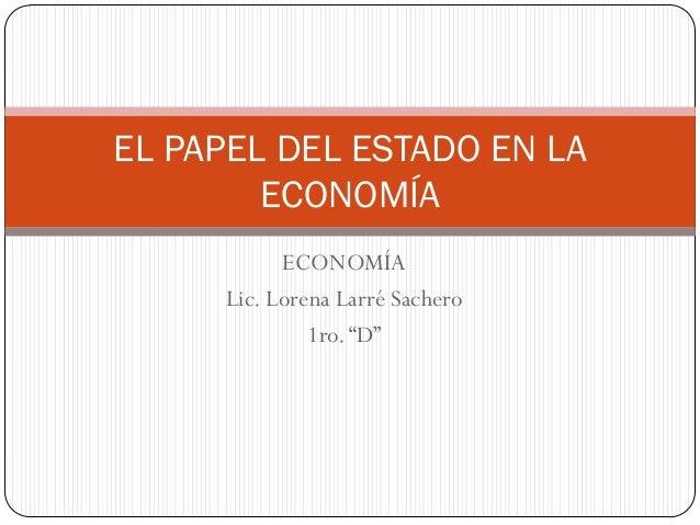 """ECONOMÍA Lic. Lorena Larré Sachero 1ro.""""D"""" EL PAPEL DEL ESTADO EN LA ECONOMÍA"""