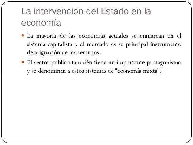 La intervención del Estado en la economía  La mayoría de las economías actuales se enmarcan en el sistema capitalista y e...