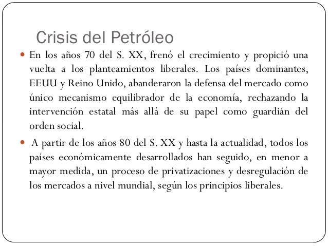 Crisis del Petróleo  En los años 70 del S. XX, frenó el crecimiento y propició una vuelta a los planteamientos liberales....