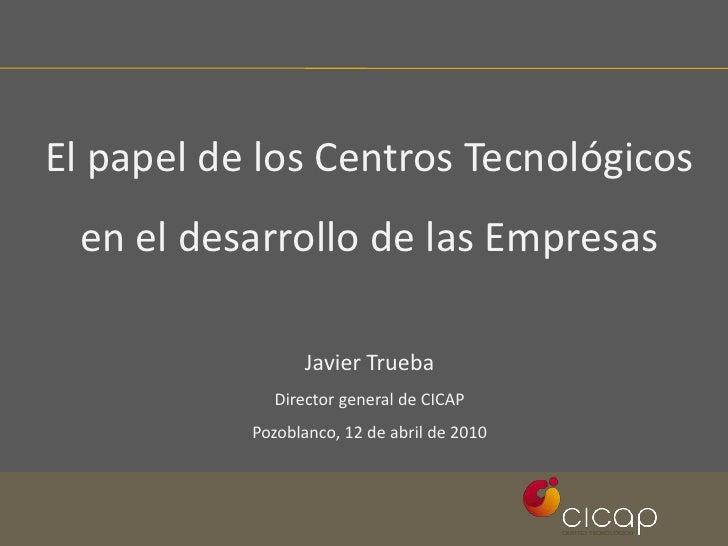 El papel de los Centros Tecnológicos en el desarrollo de las Empresas<br />Javier Trueba<br />Director general de CICAP<br...