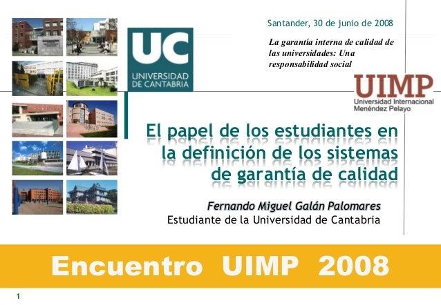 1 El papel de los estudiantes en la definición de los sistemas de garantía de calidad Encuentro UIMP 2008 Santander, 30 de...