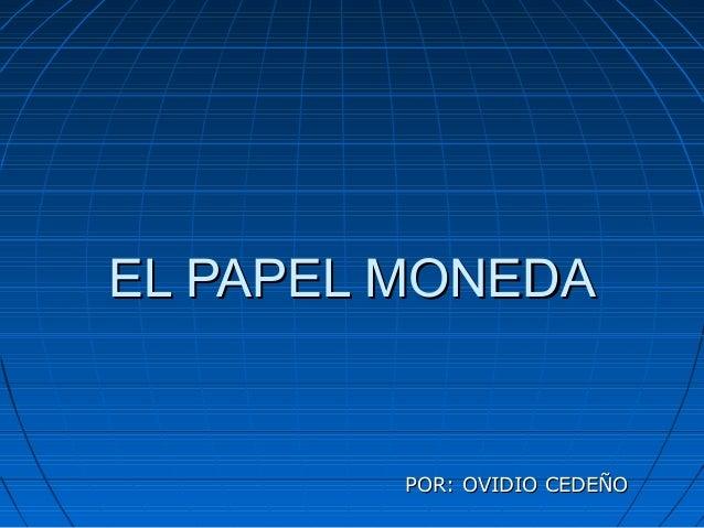 EL PAPEL MONEDAEL PAPEL MONEDA POR: OVIDIO CEDEÑOPOR: OVIDIO CEDEÑO