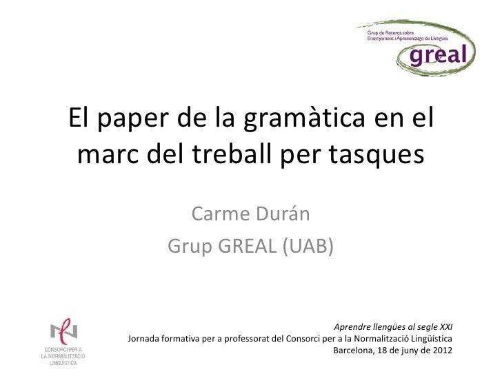 El paper de la gramàtica en el marc del treball per tasques                Carme Durán              Grup GREAL (UAB)      ...