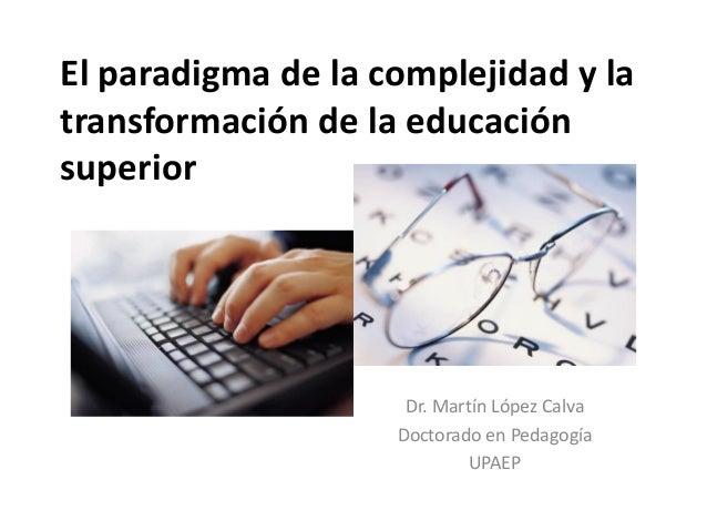 El paradigma de la complejidad y la transformación de la educación superior Dr. Martín López Calva Doctorado en Pedagogía ...