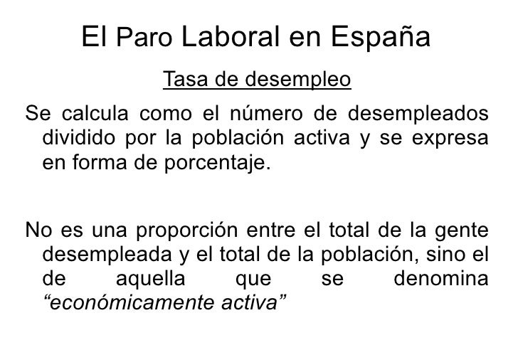 El Paro Laboral en España               Tasa de desempleo Se calcula como el número de desempleados  dividido por la pobla...