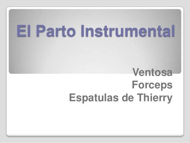 El Parto Instrumental                  Ventosa                  Forceps      Espatulas de Thierry