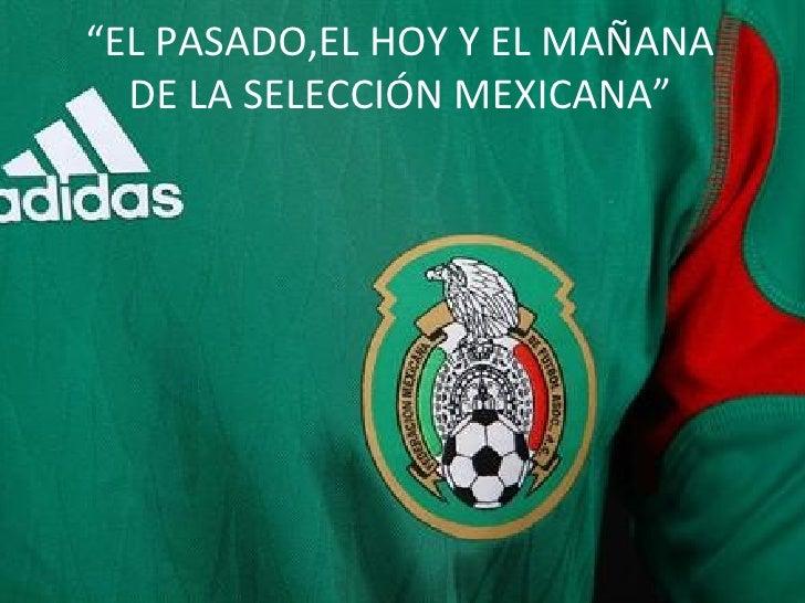 """"""" EL PASADO,EL HOY Y EL MAÑANA DE LA SELECCIÓN MEXICANA"""""""