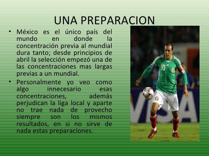 UNA PREPARACION <ul><li>México es el único país del mundo en donde la concentración previa al mundial dura tanto; desde pr...