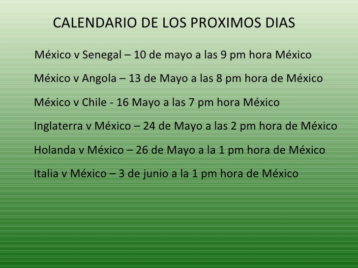 <ul><li>CALENDARIO DE LOS PROXIMOS DIAS  </li></ul><ul><li>México v Senegal – 10 de mayo a las 9 pm hora México México v A...