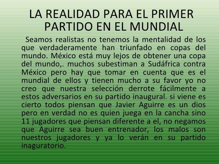 <ul><li>LA REALIDAD PARA EL PRIMER PARTIDO EN EL MUNDIAL </li></ul><ul><li>Seamos realistas no tenemos la mentalidad de lo...