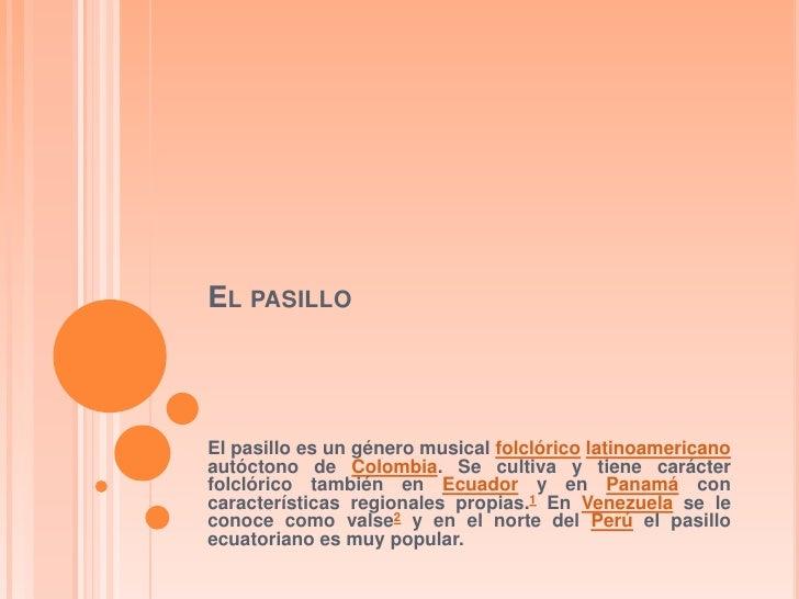 EL PASILLOEl pasillo es un género musical folclórico latinoamericanoautóctono de Colombia. Se cultiva y tiene carácterfolc...