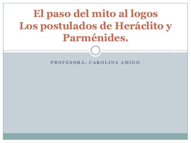 El paso del mito al logosLos postulados de Heráclito y        Parménides.     PROFESORA: CAROLINA AMIGO