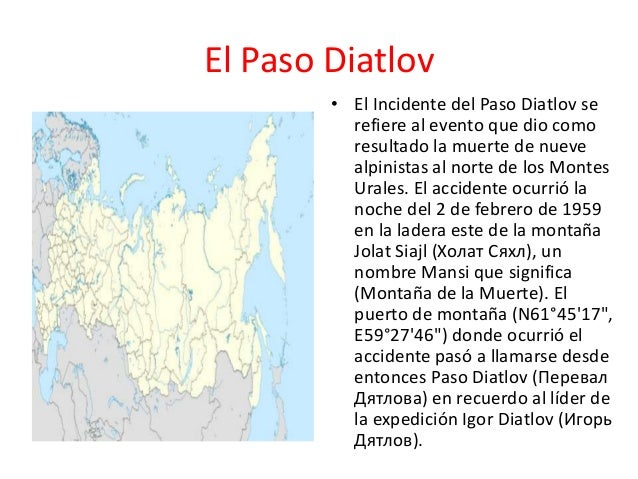 El Paso Diatlov• El Incidente del Paso Diatlov serefiere al evento que dio comoresultado la muerte de nuevealpinistas al n...