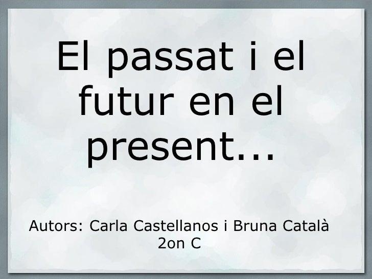 El passat i el futur en el present... Autors: Carla Castellanos i Bruna Català 2on C