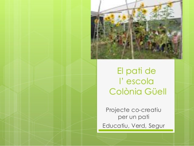 El pati de l' escola Colònia Güell Projecte co-creatiu per un pati Educatiu, Verd, Segur
