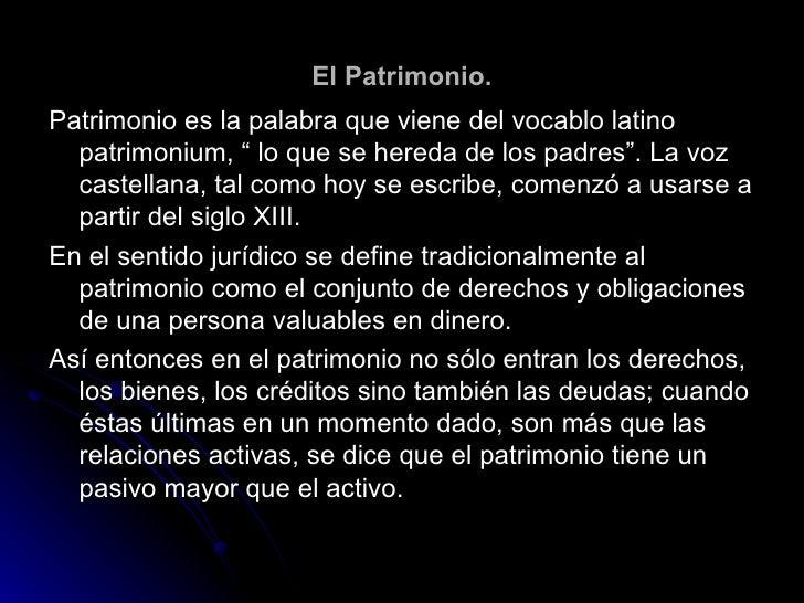 """El Patrimonio. Patrimonio es la palabra que viene del vocablo latino patrimonium, """" lo que se hereda de los padres"""". La vo..."""