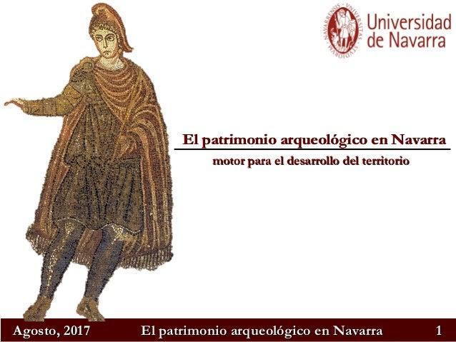 Agosto, 2017Agosto, 2017 El patrimonio arqueológico en NavarraEl patrimonio arqueológico en Navarra 11 El patrimonio arque...