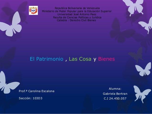 El Patrimonio , Las Cosa y Bienes Alumna: Gabriela Bertran C.I 24.450.057 Republica Bolivariana de Venezuela Ministerio de...