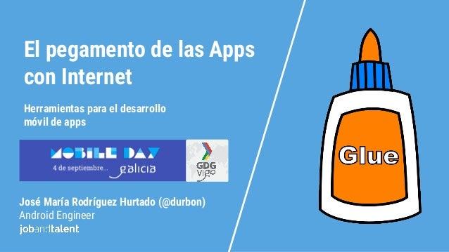 El pegamento de las Apps con Internet José María Rodríguez Hurtado (@durbon) Android Engineer Herramientas para el desarro...