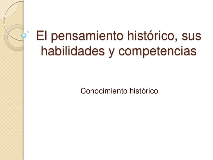 El pensamiento histórico, sus habilidades y competencias<br />Conocimiento histórico<br />