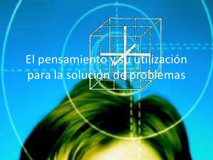 El pensamiento y su utilización para la solución de problemas<br />