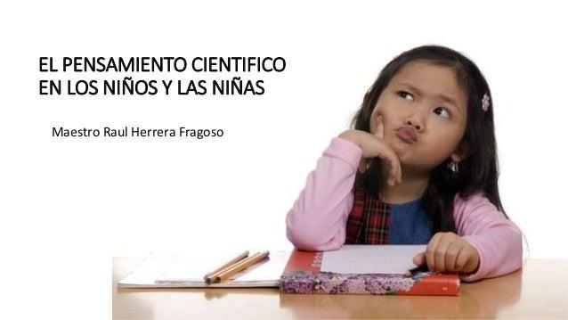 EL PENSAMIENTO CIENTIFICO EN LOS NIÑOS Y LAS NIÑAS Maestro Raul Herrera Fragoso