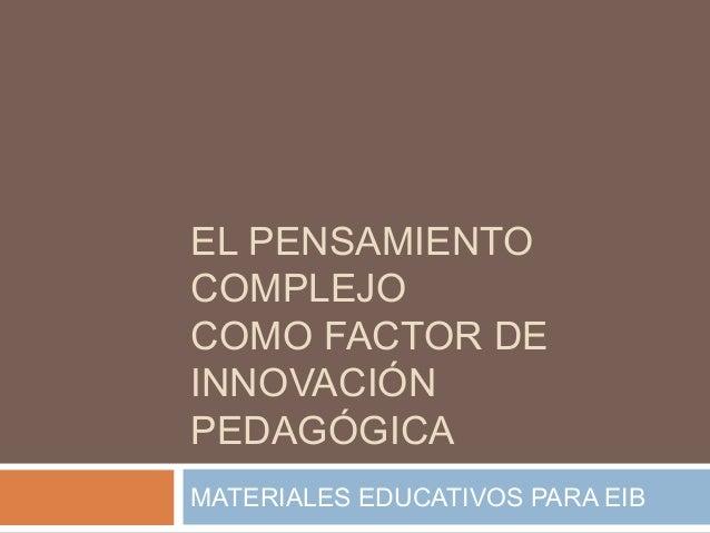 EL PENSAMIENTO COMPLEJO COMO FACTOR DE INNOVACIÓN PEDAGÓGICA MATERIALES EDUCATIVOS PARA EIB