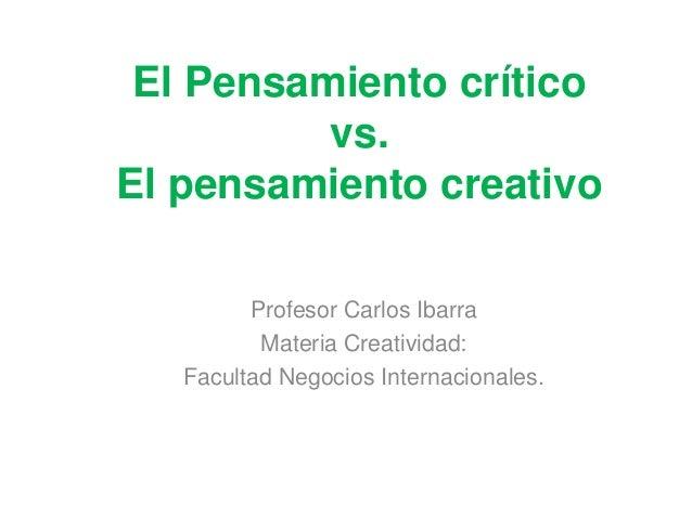 El Pensamiento crítico vs. El pensamiento creativo Profesor Carlos Ibarra Materia Creatividad: Facultad Negocios Internaci...