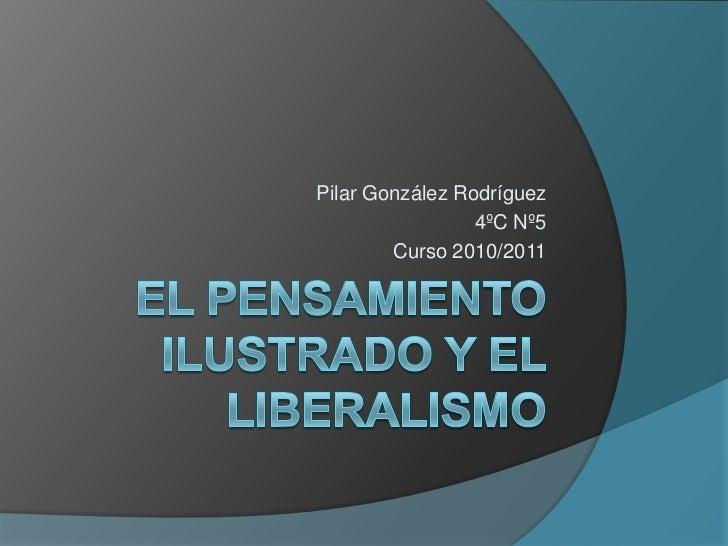 El pensamiento ilustrado y el liberalismo<br />Pilar González Rodríguez<br />4ºC Nº5<br />Curso 2010/2011<br />