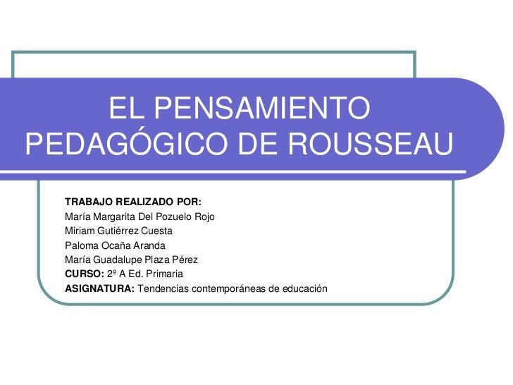 EL PENSAMIENTOPEDAGÓGICO DE ROUSSEAU  TRABAJO REALIZADO POR:  María Margarita Del Pozuelo Rojo  Miriam Gutiérrez Cuesta  P...