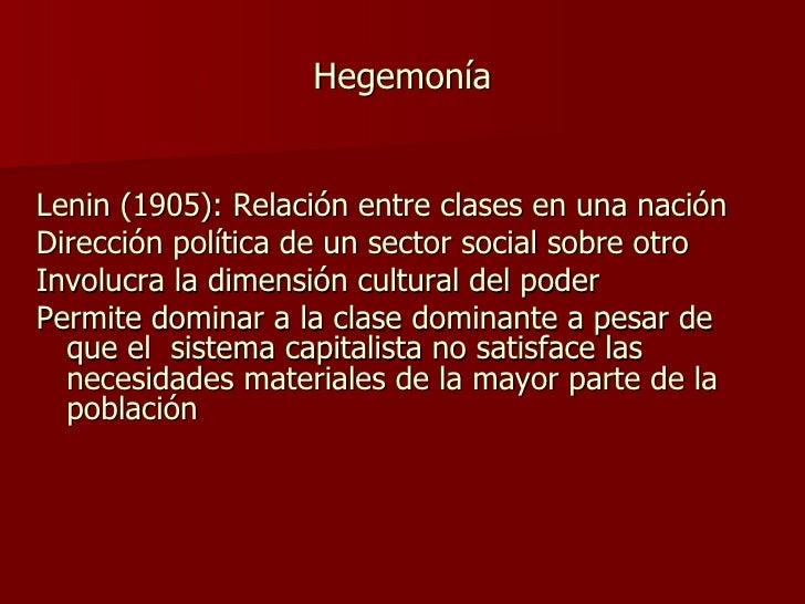 Hegemonía <ul><li>Lenin (1905): Relación entre clases en una nación </li></ul><ul><li>Dirección política de un sector soci...
