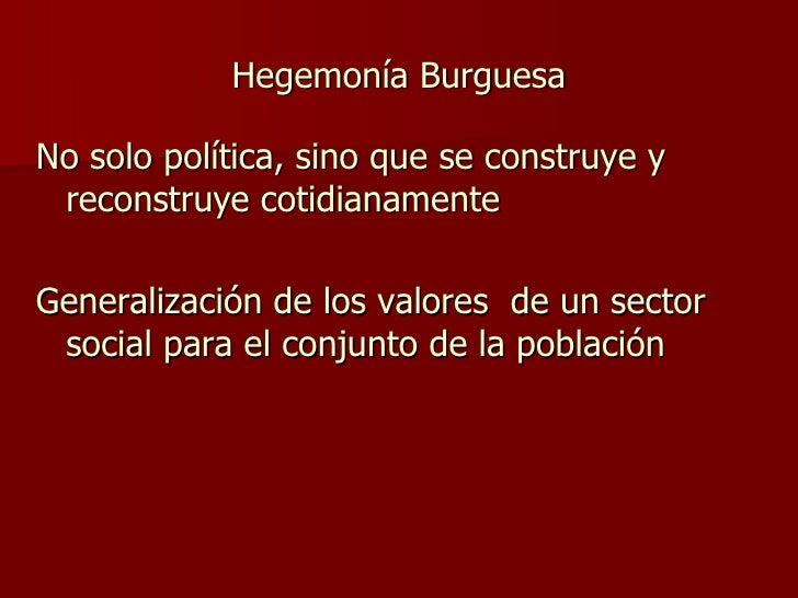 Hegemonía Burguesa <ul><li>No solo política, sino que se construye y reconstruye cotidianamente </li></ul><ul><li>Generali...