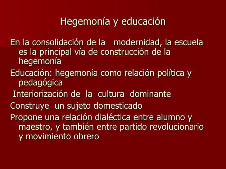 Hegemonía y educación <ul><li>En la consolidación de la  modernidad, la escuela es la principal vía de construcción de la ...