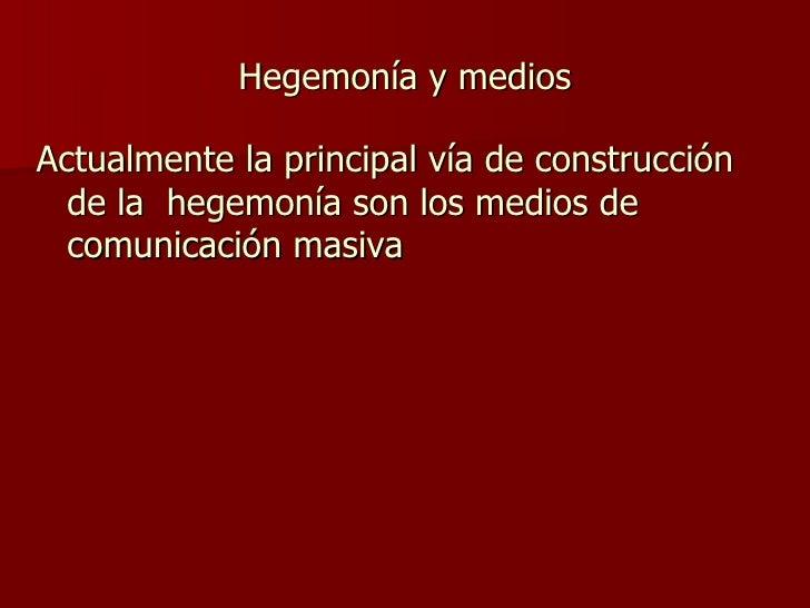 Hegemonía y medios <ul><li>Actualmente la principal vía de construcción de la  hegemonía son los medios de  comunicación m...