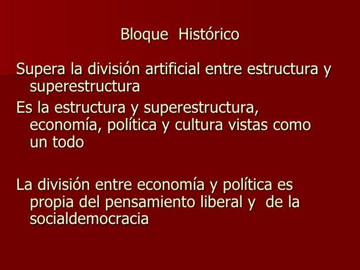 Bloque  Histórico <ul><li>Supera la división artificial entre estructura y superestructura </li></ul><ul><li>Es la estruct...