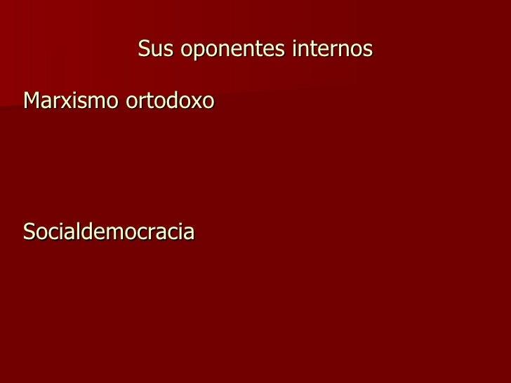 Sus oponentes internos <ul><li>Marxismo ortodoxo </li></ul><ul><li>Socialdemocracia </li></ul>