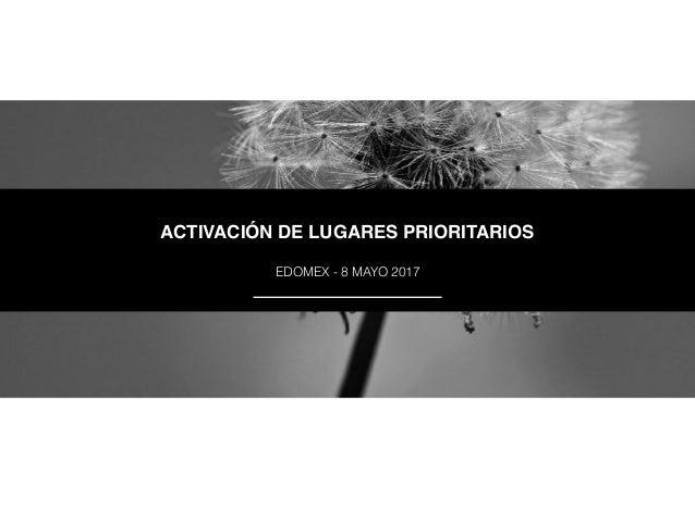 ACTIVACIÓN DE LUGARES PRIORITARIOS EDOMEX - 8 MAYO 2017