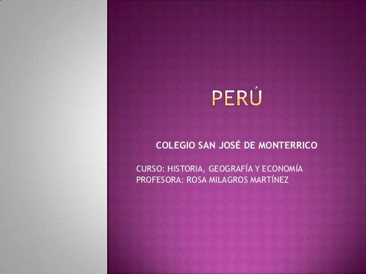 PERÚ<br />COLEGIO SAN JOSÉ DE MONTERRICO<br />CURSO: HISTORIA, GEOGRAFÍA Y ECONOMÍA<br />PROFESORA: ROSA MILAGROS MARTÍNEZ...