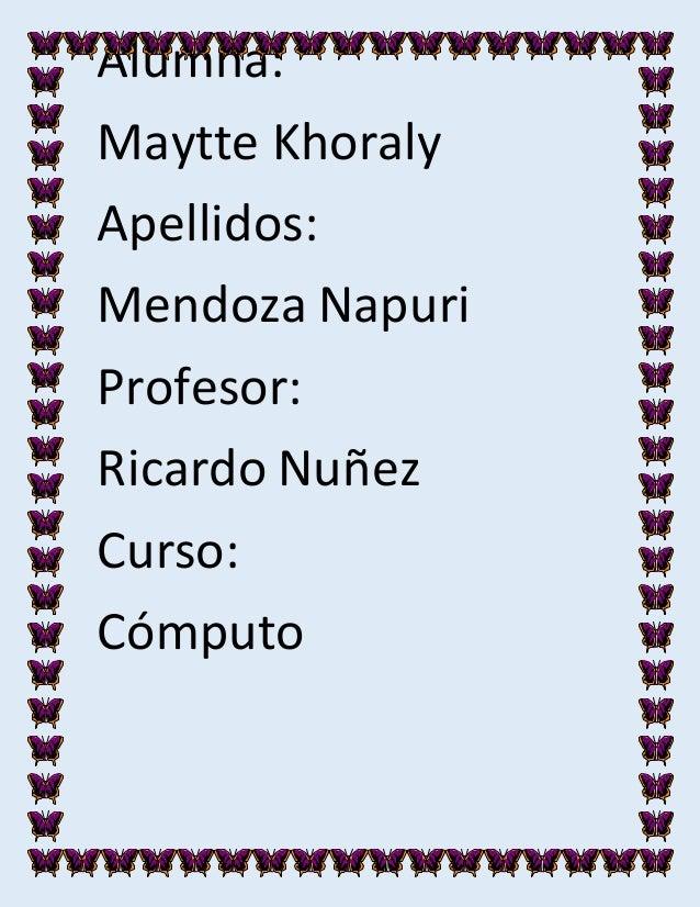 Alumna: Maytte Khoraly Apellidos: Mendoza Napuri Profesor: Ricardo Nuñez Curso: Cómputo