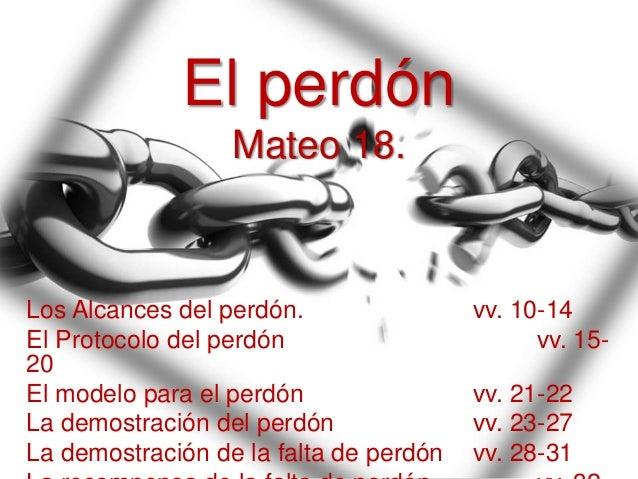 El perdón Mateo 18. Los Alcances del perdón. vv. 10-14 El Protocolo del perdón vv. 15- 20 El modelo para el perdón vv. 21-...