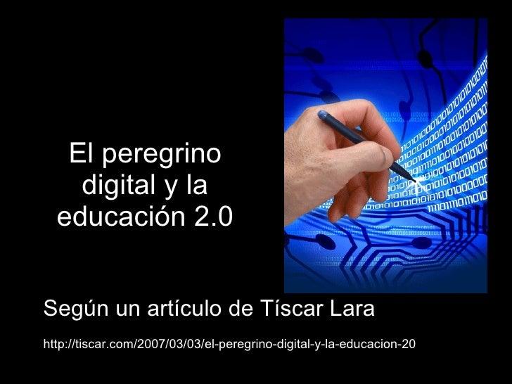 El peregrino digital y la educación 2.0 Según un artículo de Tíscar Lara http://tiscar.com/2007/03/03/el-peregrino-digital...