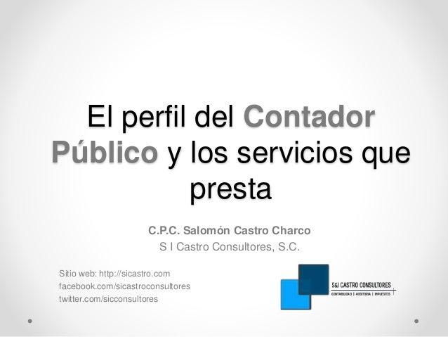 El perfil del Contador  Público y los servicios que  presta  C.P.C. Salomón Castro Charco  S I Castro Consultores, S.C.  S...