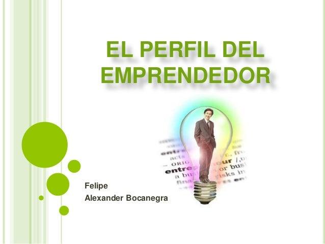 EL PERFIL DEL EMPRENDEDOR Felipe Alexander Bocanegra