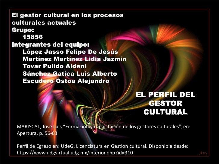 El gestor cultural en los procesos culturales actuales<br />Grupo:<br />15856<br />Integrantes del equipo: <br />López Jas...