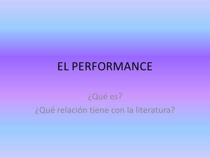 EL PERFORMANCE             ¿Qué es?¿Qué relación tiene con la literatura?