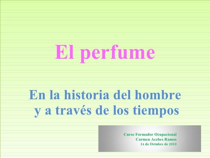El perfume En la historia del hombre  y a través de los tiempos Curso Formador Ocupacional Carmen Acebes Ramos 14 de Octub...